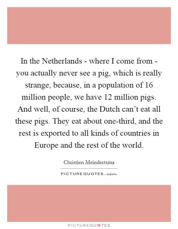 In the Netherlands - where I come from - you actually never see a pig, which is really strange, because, in a population of 16 million people, we have 12 million pigs. And well, of course, the Dutch can't eat all these pigs. They eat about one-third, and the rest is exported to all kinds of countries in Europe and the rest of the world Picture Quote #1