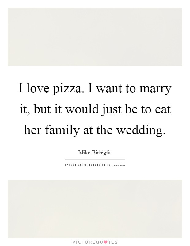 I love pizza. I want to marry it, but it would just be to eat her family at the wedding Picture Quote #1