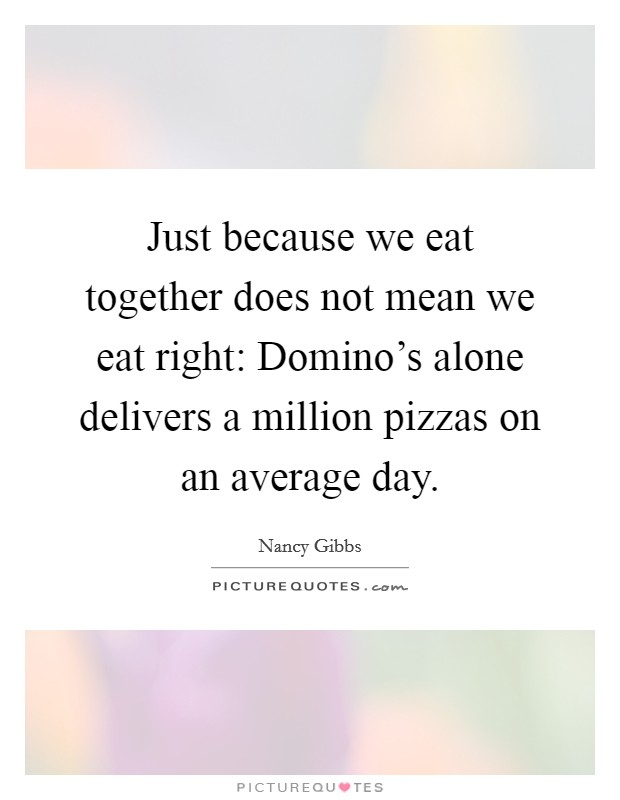 Just because we eat together does not mean we eat right: Domino's alone delivers a million pizzas on an average day Picture Quote #1