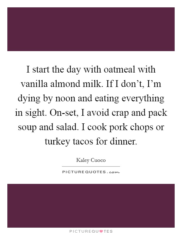 I start the day with oatmeal with vanilla almond milk. If I don't, I'm dying by noon and eating everything in sight. On-set, I avoid crap and pack soup and salad. I cook pork chops or turkey tacos for dinner Picture Quote #1