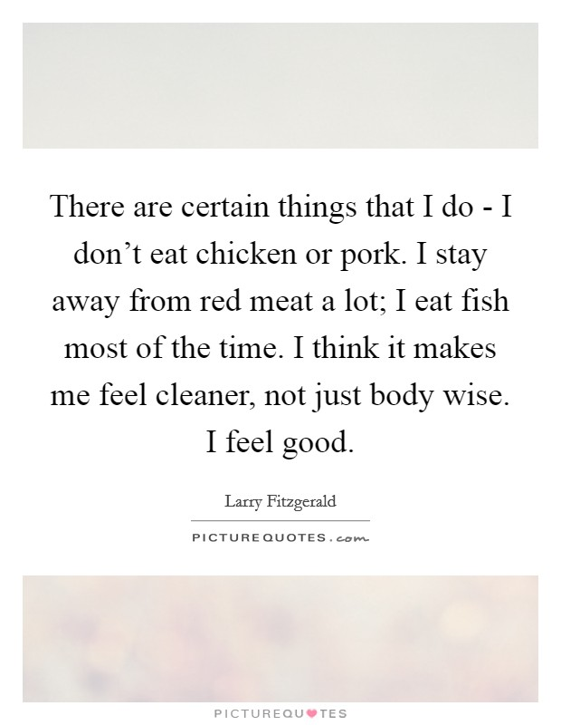 There are certain things that I do - I don't eat chicken or pork. I stay away from red meat a lot; I eat fish most of the time. I think it makes me feel cleaner, not just body wise. I feel good Picture Quote #1