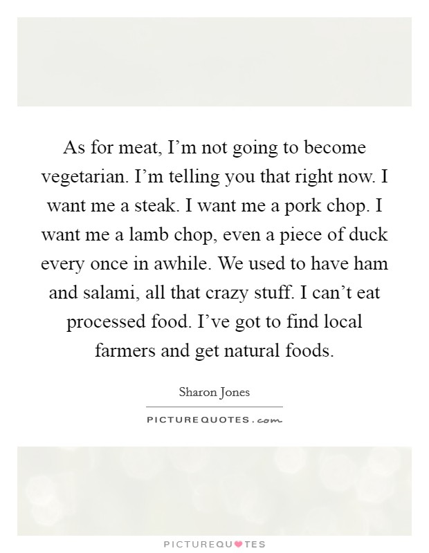 As for meat, I'm not going to become vegetarian. I'm telling you that right now. I want me a steak. I want me a pork chop. I want me a lamb chop, even a piece of duck every once in awhile. We used to have ham and salami, all that crazy stuff. I can't eat processed food. I've got to find local farmers and get natural foods Picture Quote #1