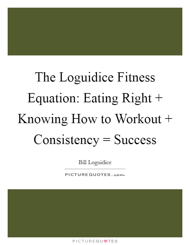 The Loguidice Fitness Equation: Eating Right   Knowing How to Workout   Consistency = Success Picture Quote #1