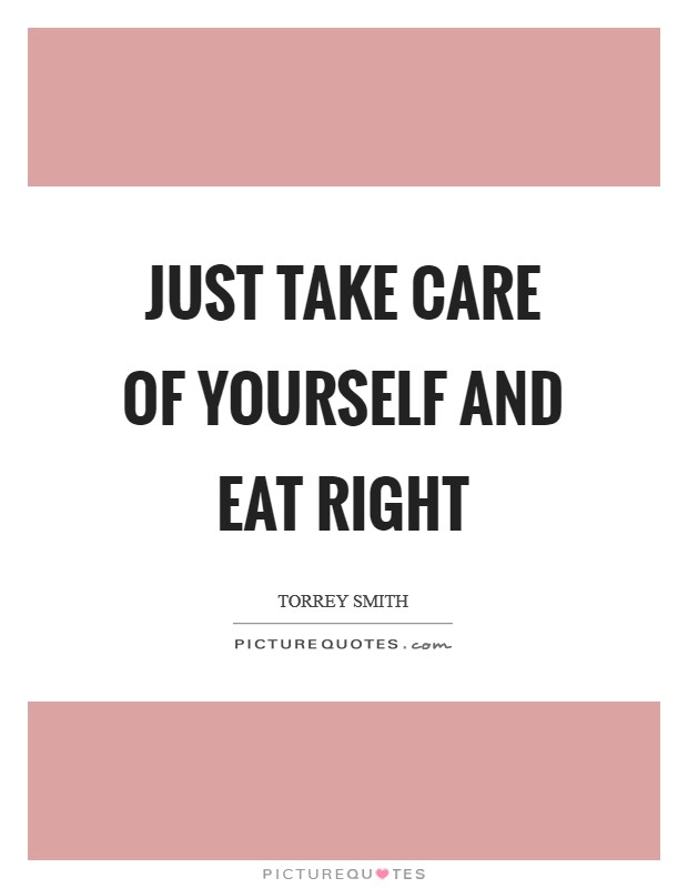Just take care of yourself and eat right Picture Quote #1