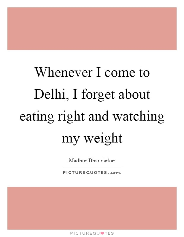 Whenever I come to Delhi, I forget about eating right and watching my weight Picture Quote #1