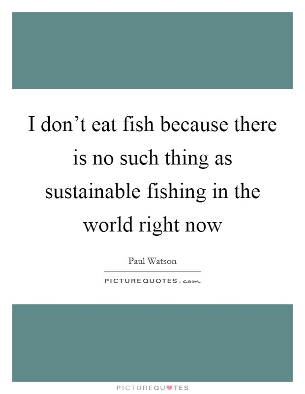 I don't eat fish because there is no such thing as sustainable fishing in the world right now Picture Quote #1