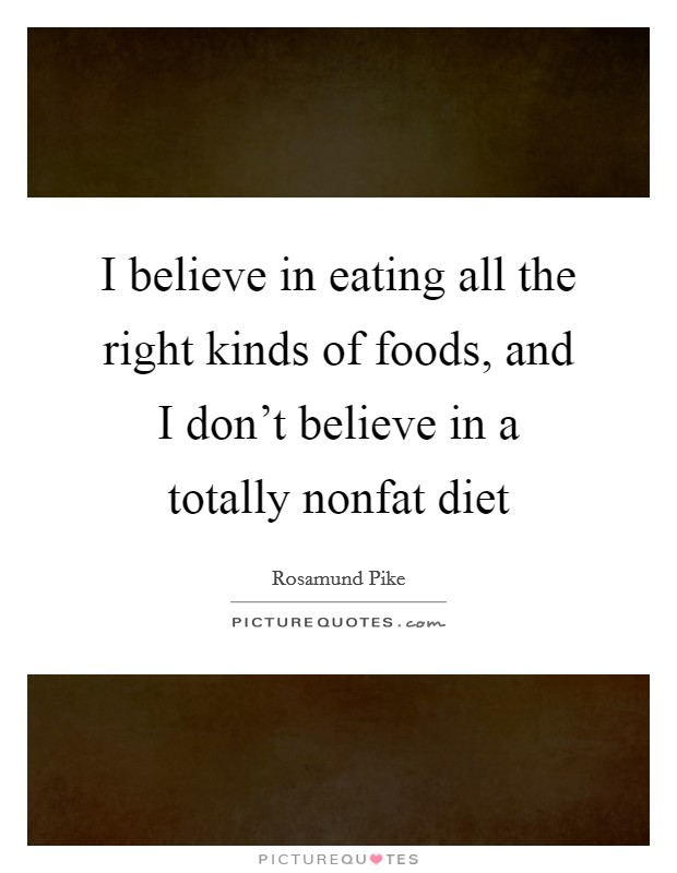 I believe in eating all the right kinds of foods, and I don't believe in a totally nonfat diet Picture Quote #1