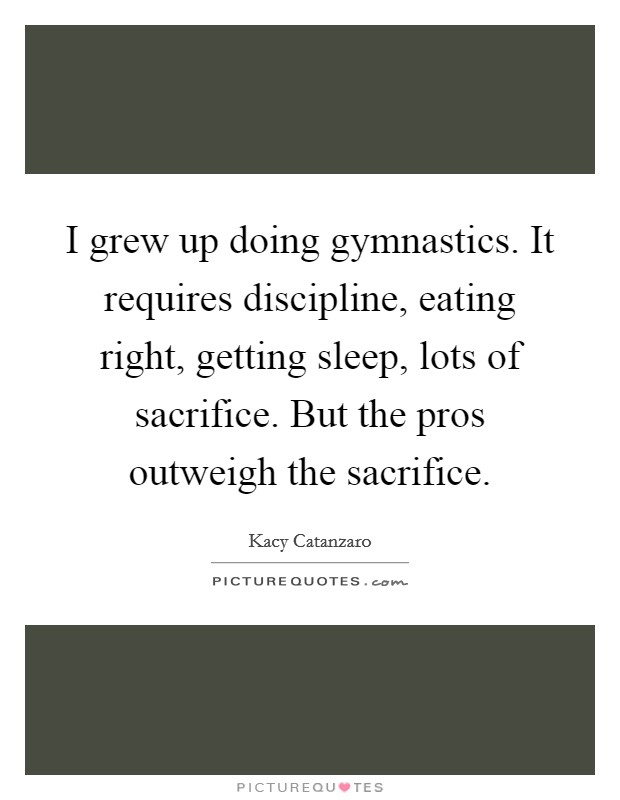 I grew up doing gymnastics. It requires discipline, eating right, getting sleep, lots of sacrifice. But the pros outweigh the sacrifice Picture Quote #1