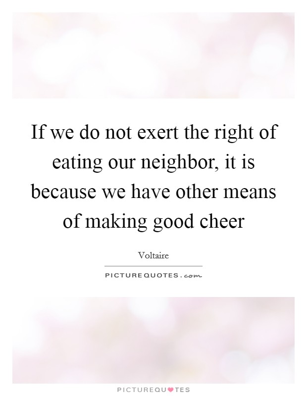 If we do not exert the right of eating our neighbor, it is because we have other means of making good cheer Picture Quote #1