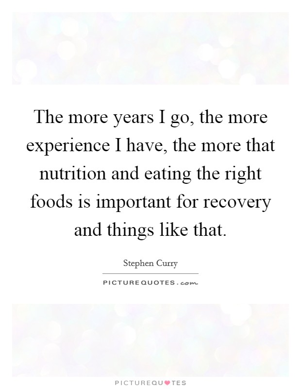 The more years I go, the more experience I have, the more that nutrition and eating the right foods is important for recovery and things like that. Picture Quote #1