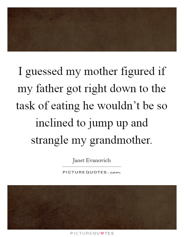 I guessed my mother figured if my father got right down to the task of eating he wouldn't be so inclined to jump up and strangle my grandmother Picture Quote #1