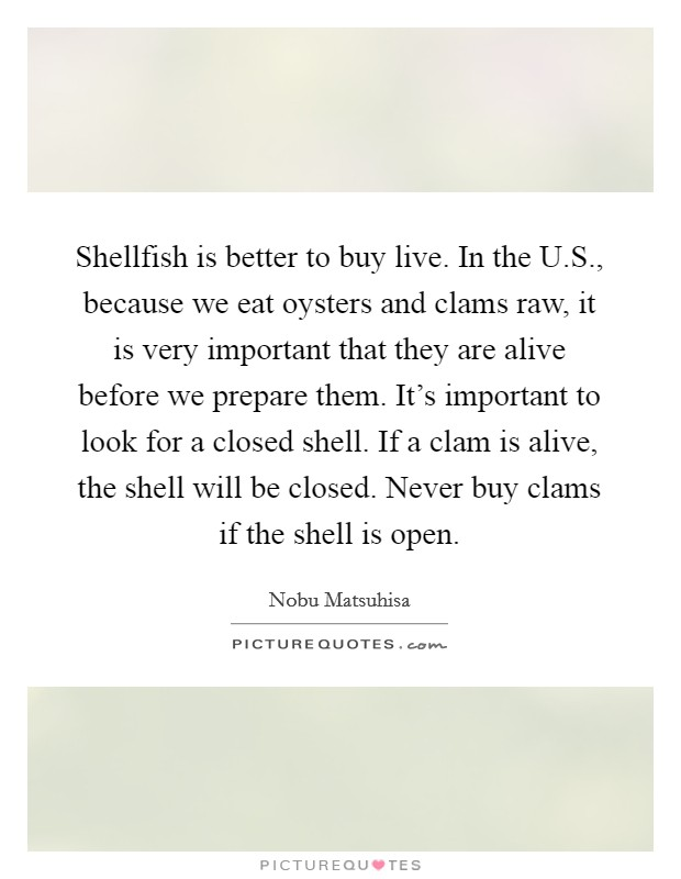 Shellfish is better to buy live. In the U.S., because we eat oysters and clams raw, it is very important that they are alive before we prepare them. It's important to look for a closed shell. If a clam is alive, the shell will be closed. Never buy clams if the shell is open Picture Quote #1