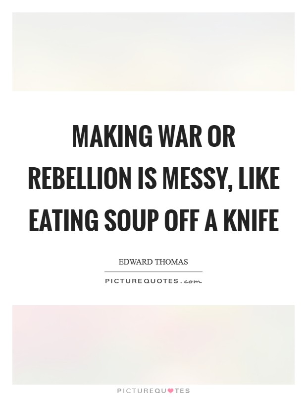 Making war or rebellion is messy, like eating soup off a knife Picture Quote #1