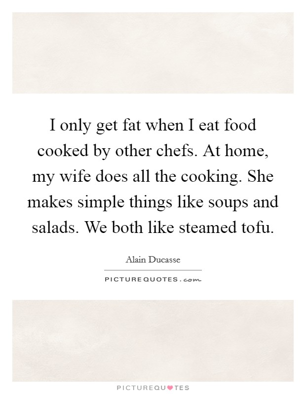 I only get fat when I eat food cooked by other chefs. At home, my wife does all the cooking. She makes simple things like soups and salads. We both like steamed tofu Picture Quote #1