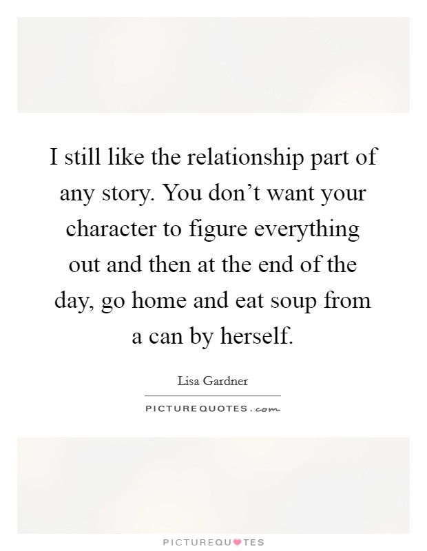 I still like the relationship part of any story. You don't want your character to figure everything out and then at the end of the day, go home and eat soup from a can by herself Picture Quote #1