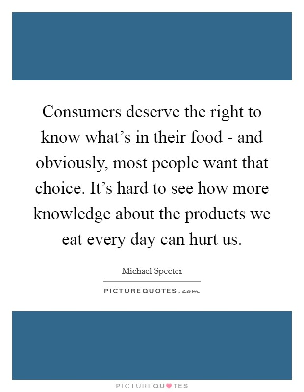Consumers deserve the right to know what's in their food - and obviously, most people want that choice. It's hard to see how more knowledge about the products we eat every day can hurt us. Picture Quote #1