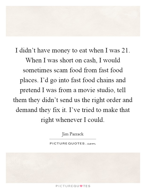 I didn't have money to eat when I was 21. When I was short on cash, I would sometimes scam food from fast food places. I'd go into fast food chains and pretend I was from a movie studio, tell them they didn't send us the right order and demand they fix it. I've tried to make that right whenever I could Picture Quote #1