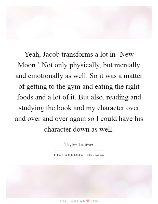 Yeah, Jacob transforms a lot in 'New Moon.' Not only physically, but mentally and emotionally as well. So it was a matter of getting to the gym and eating the right foods and a lot of it. But also, reading and studying the book and my character over and over and over again so I could have his character down as well Picture Quote #1