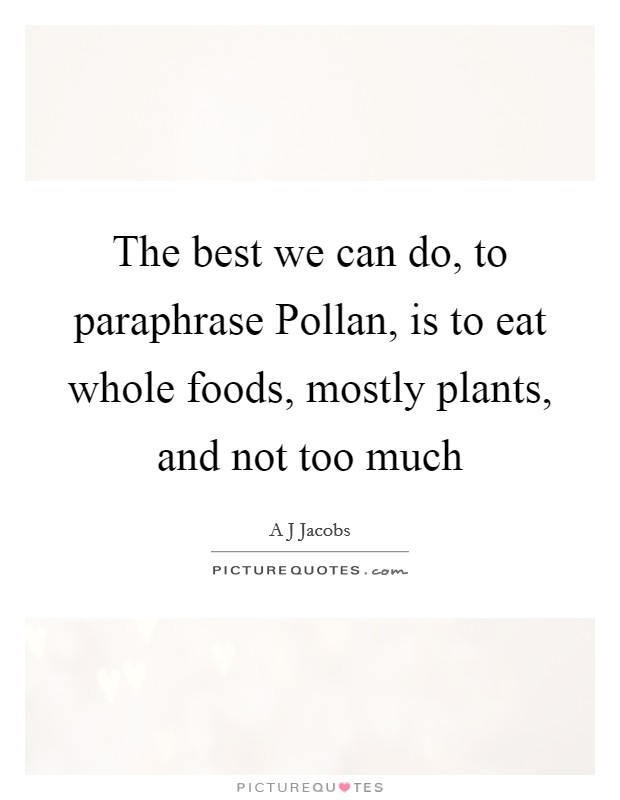 The best we can do, to paraphrase Pollan, is to eat whole foods, mostly plants, and not too much Picture Quote #1