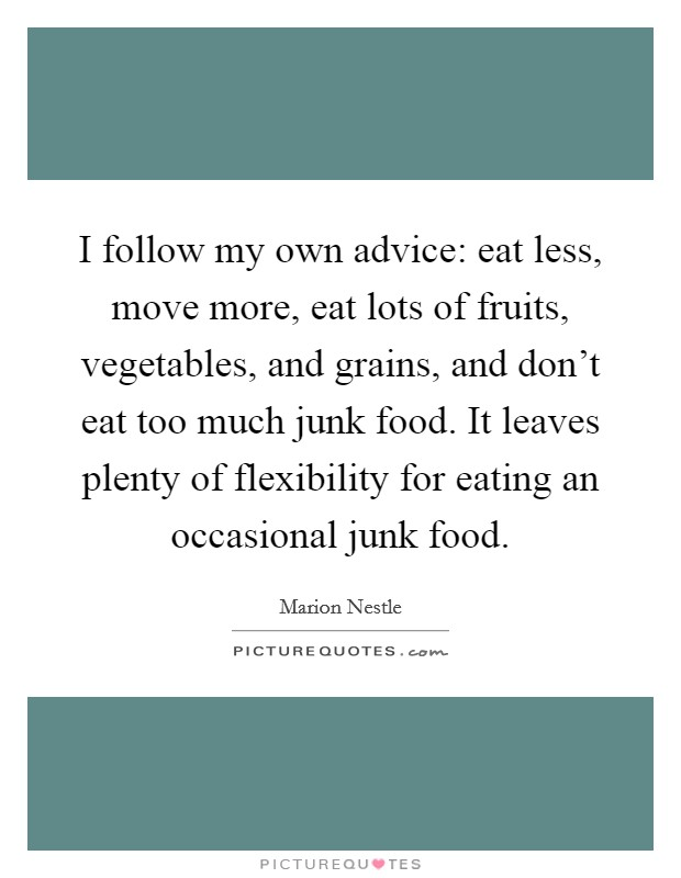I follow my own advice: eat less, move more, eat lots of fruits, vegetables, and grains, and don't eat too much junk food. It leaves plenty of flexibility for eating an occasional junk food Picture Quote #1