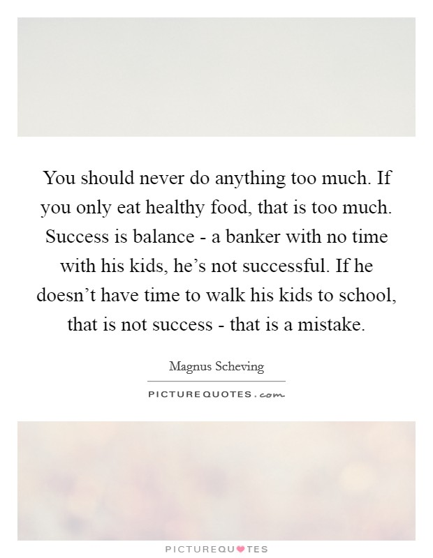 You should never do anything too much. If you only eat healthy food, that is too much. Success is balance - a banker with no time with his kids, he's not successful. If he doesn't have time to walk his kids to school, that is not success - that is a mistake Picture Quote #1