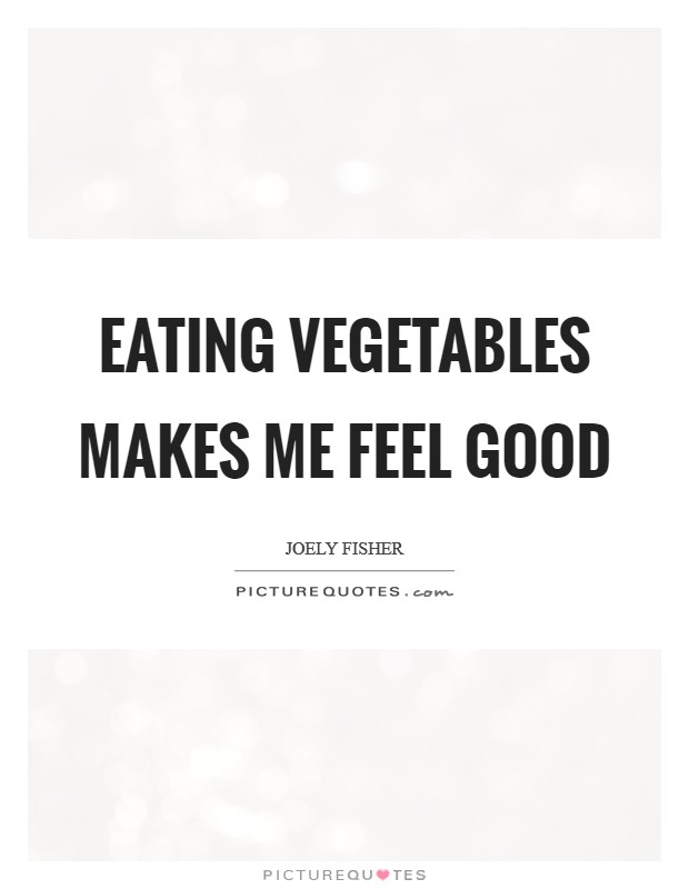 Eating vegetables makes me feel good Picture Quote #1
