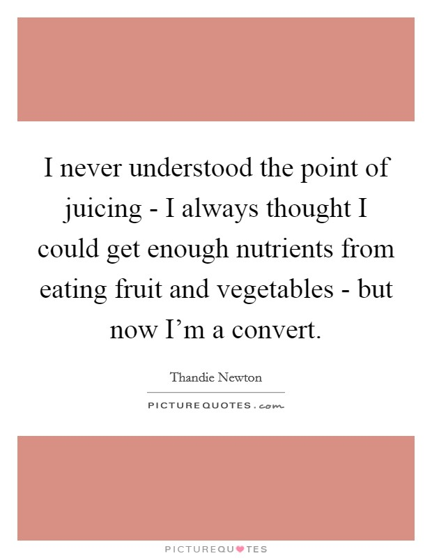 I never understood the point of juicing - I always thought I could get enough nutrients from eating fruit and vegetables - but now I'm a convert Picture Quote #1