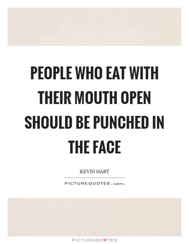 People who eat with their mouth open should be punched in the face Picture Quote #1
