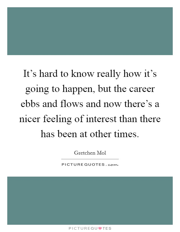 It's hard to know really how it's going to happen, but the career ebbs and flows and now there's a nicer feeling of interest than there has been at other times Picture Quote #1
