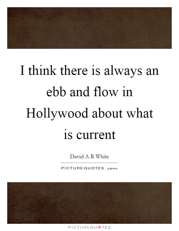 I think there is always an ebb and flow in Hollywood about what is current Picture Quote #1