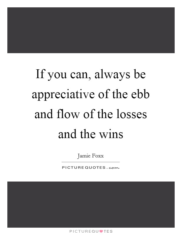If you can, always be appreciative of the ebb and flow of the losses and the wins Picture Quote #1