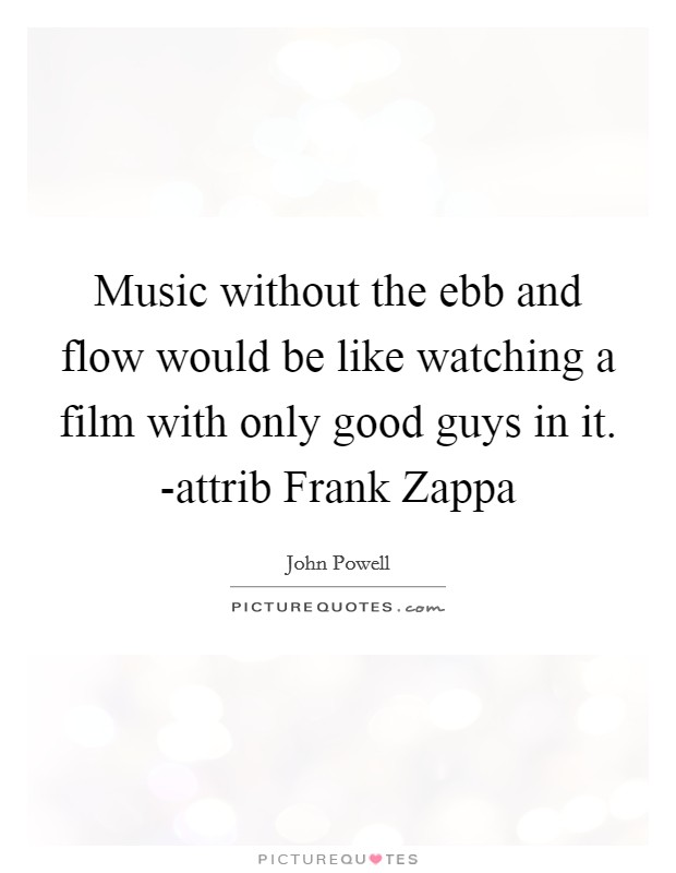 Music without the ebb and flow would be like watching a film with only good guys in it. -attrib Frank Zappa Picture Quote #1