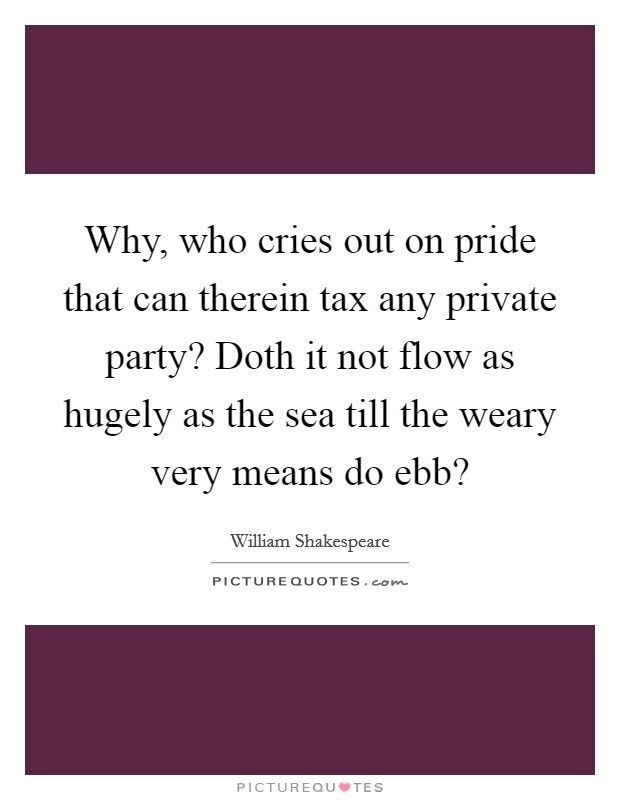Why, who cries out on pride that can therein tax any private party? Doth it not flow as hugely as the sea till the weary very means do ebb? Picture Quote #1