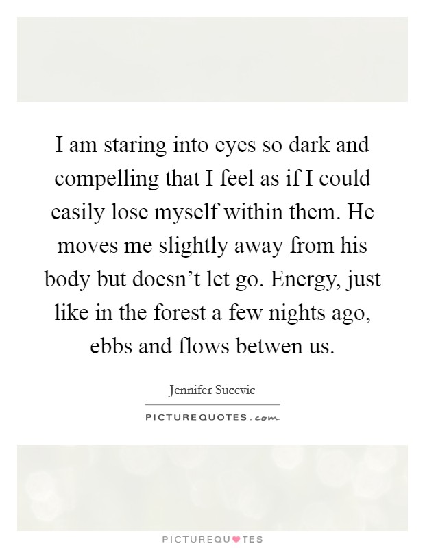 I am staring into eyes so dark and compelling that I feel as if I could easily lose myself within them. He moves me slightly away from his body but doesn't let go. Energy, just like in the forest a few nights ago, ebbs and flows betwen us Picture Quote #1