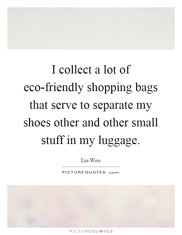 I collect a lot of eco-friendly shopping bags that serve to separate my shoes other and other small stuff in my luggage Picture Quote #1