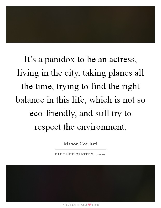 It's a paradox to be an actress, living in the city, taking planes all the time, trying to find the right balance in this life, which is not so eco-friendly, and still try to respect the environment Picture Quote #1