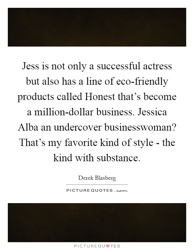 Jess is not only a successful actress but also has a line of eco-friendly products called Honest that's become a million-dollar business. Jessica Alba an undercover businesswoman? That's my favorite kind of style - the kind with substance Picture Quote #1