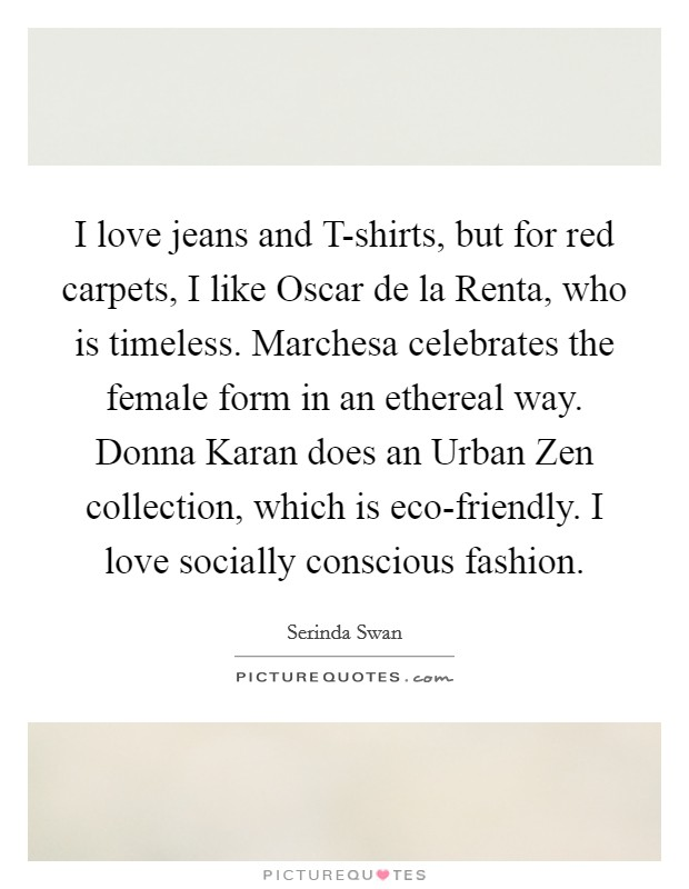 I love jeans and T-shirts, but for red carpets, I like Oscar de la Renta, who is timeless. Marchesa celebrates the female form in an ethereal way. Donna Karan does an Urban Zen collection, which is eco-friendly. I love socially conscious fashion Picture Quote #1