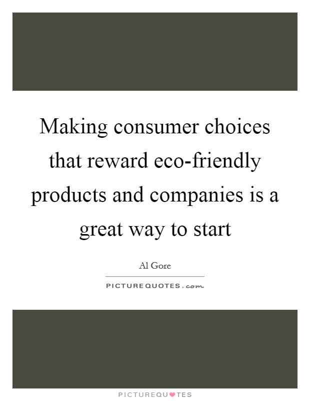 Making consumer choices that reward eco-friendly products and companies is a great way to start Picture Quote #1