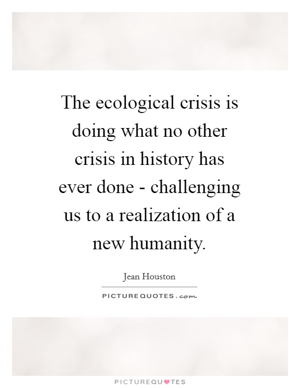 The ecological crisis is doing what no other crisis in history has ever done - challenging us to a realization of a new humanity. Picture Quote #1