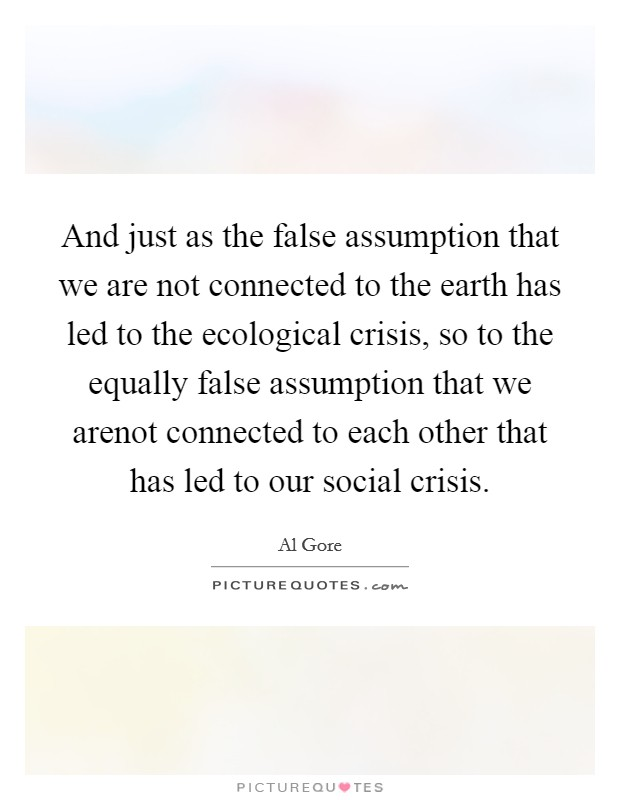 And just as the false assumption that we are not connected to the earth has led to the ecological crisis, so to the equally false assumption that we arenot connected to each other that has led to our social crisis Picture Quote #1