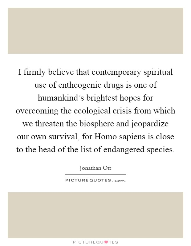 I firmly believe that contemporary spiritual use of entheogenic drugs is one of humankind's brightest hopes for overcoming the ecological crisis from which we threaten the biosphere and jeopardize our own survival, for Homo sapiens is close to the head of the list of endangered species. Picture Quote #1