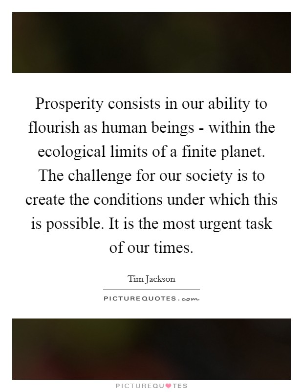 Prosperity consists in our ability to flourish as human beings - within the ecological limits of a finite planet. The challenge for our society is to create the conditions under which this is possible. It is the most urgent task of our times Picture Quote #1