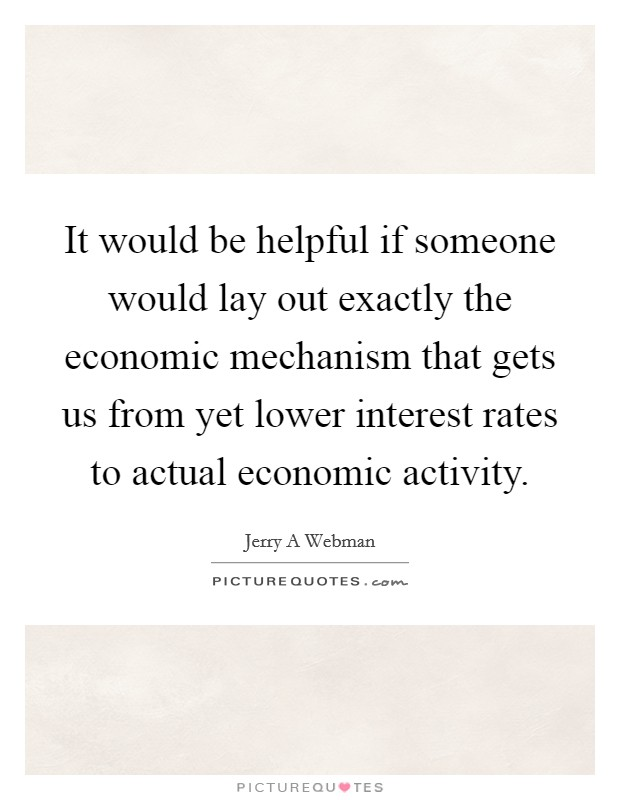 It would be helpful if someone would lay out exactly the economic mechanism that gets us from yet lower interest rates to actual economic activity Picture Quote #1