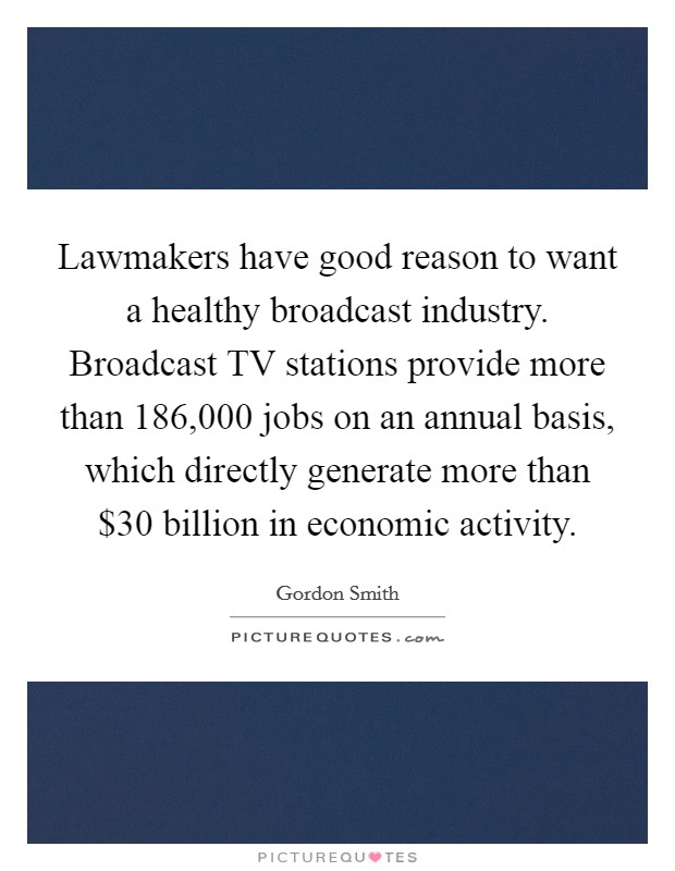 Lawmakers have good reason to want a healthy broadcast industry. Broadcast TV stations provide more than 186,000 jobs on an annual basis, which directly generate more than $30 billion in economic activity Picture Quote #1