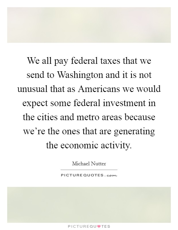 We all pay federal taxes that we send to Washington and it is not unusual that as Americans we would expect some federal investment in the cities and metro areas because we're the ones that are generating the economic activity Picture Quote #1