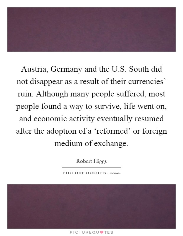 Austria, Germany and the U.S. South did not disappear as a result of their currencies' ruin. Although many people suffered, most people found a way to survive, life went on, and economic activity eventually resumed after the adoption of a 'reformed' or foreign medium of exchange Picture Quote #1