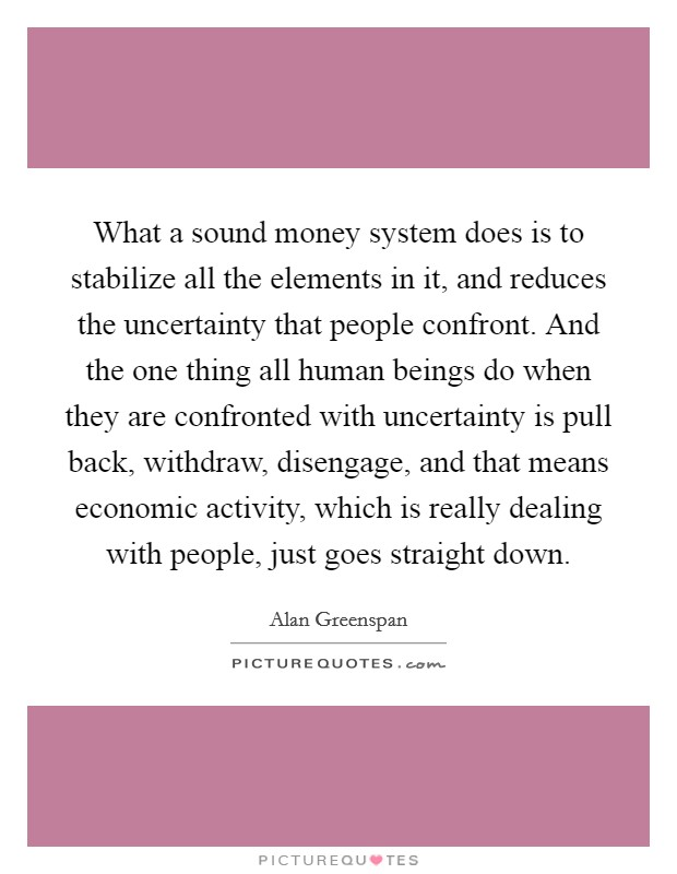 What a sound money system does is to stabilize all the elements in it, and reduces the uncertainty that people confront. And the one thing all human beings do when they are confronted with uncertainty is pull back, withdraw, disengage, and that means economic activity, which is really dealing with people, just goes straight down Picture Quote #1