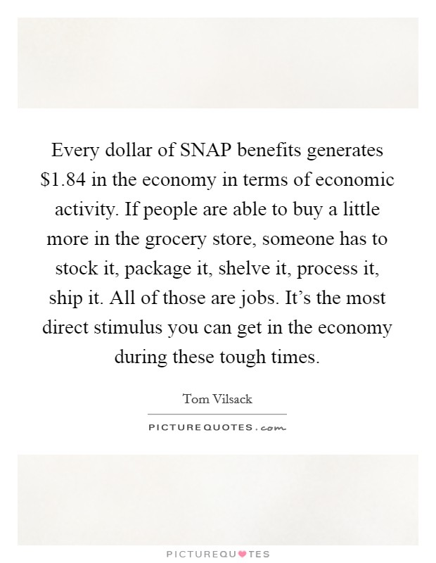 Every dollar of SNAP benefits generates $1.84 in the economy in terms of economic activity. If people are able to buy a little more in the grocery store, someone has to stock it, package it, shelve it, process it, ship it. All of those are jobs. It's the most direct stimulus you can get in the economy during these tough times Picture Quote #1