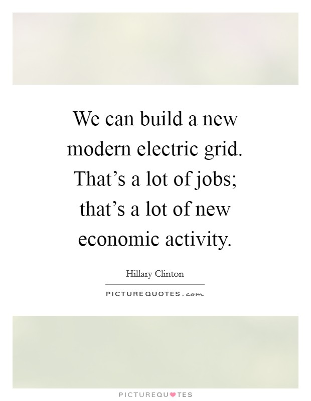 We can build a new modern electric grid. That's a lot of jobs; that's a lot of new economic activity Picture Quote #1